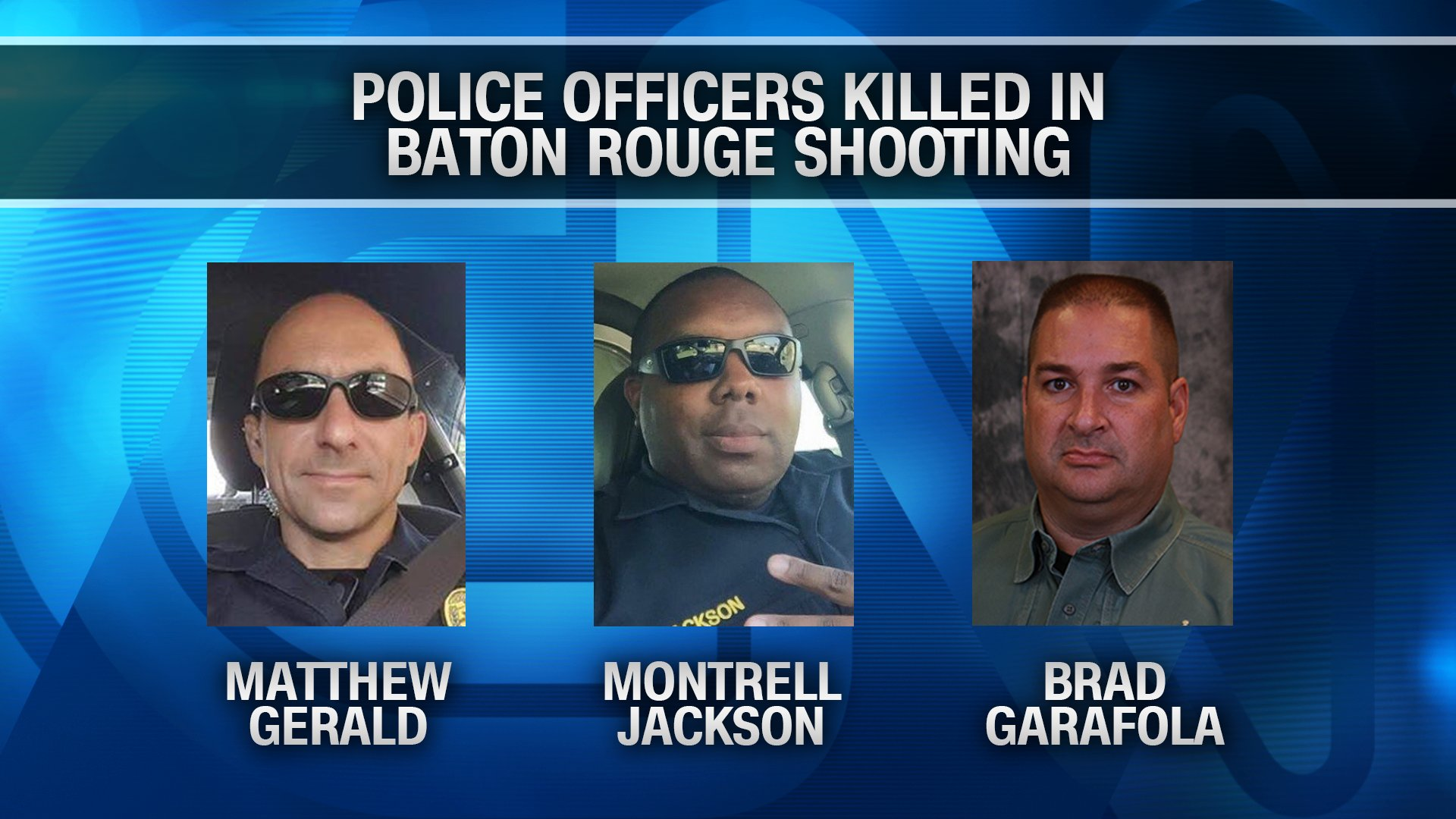 Matthew Gerald, Montrell Jackson and Brad Garafola were the officers killed Sunday morning in the shootout in Baton Rouge. Credit:CNN/Facebook